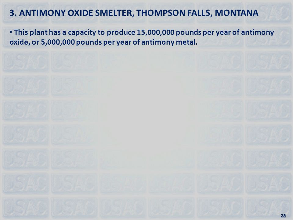 3. ANTIMONY OXIDE SMELTER, THOMPSON FALLS, MONTANA This plant has a capacity to produce 15,000,000 pounds per year of antimony oxide, or 5,000,000 pou