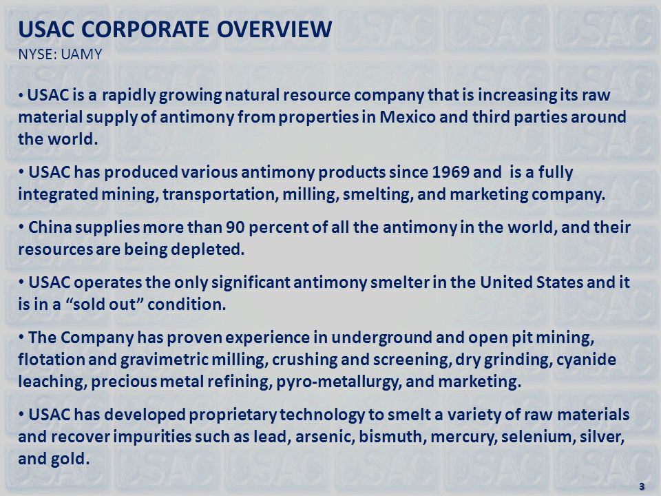 USAC CORPORATE OVERVIEW NYSE: UAMY USAC is a rapidly growing natural resource company that is increasing its raw material supply of antimony from properties in Mexico and third parties around the world.