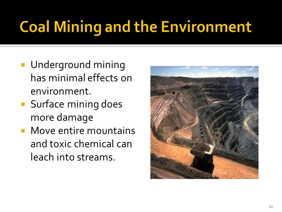  Underground mining has minimal effects on environment.  Surface mining does more damage  Move entire mountains and toxic chemical can leach into s