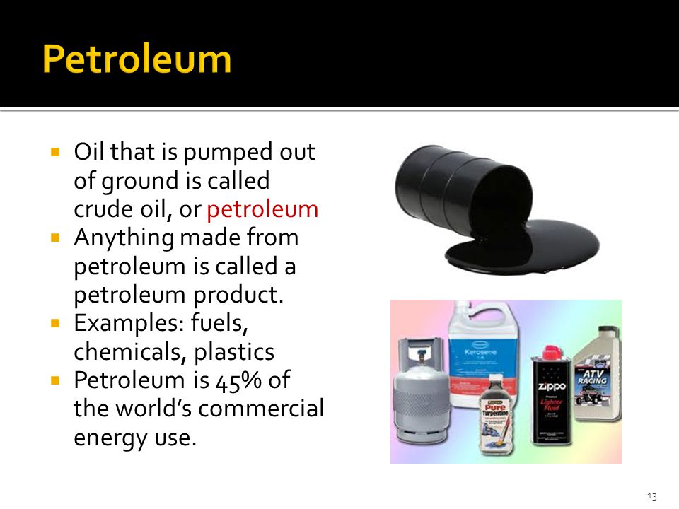  Oil that is pumped out of ground is called crude oil, or petroleum  Anything made from petroleum is called a petroleum product.  Examples: fuels,