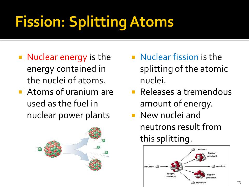  Nuclear energy is the energy contained in the nuclei of atoms.  Atoms of uranium are used as the fuel in nuclear power plants  Nuclear fission is