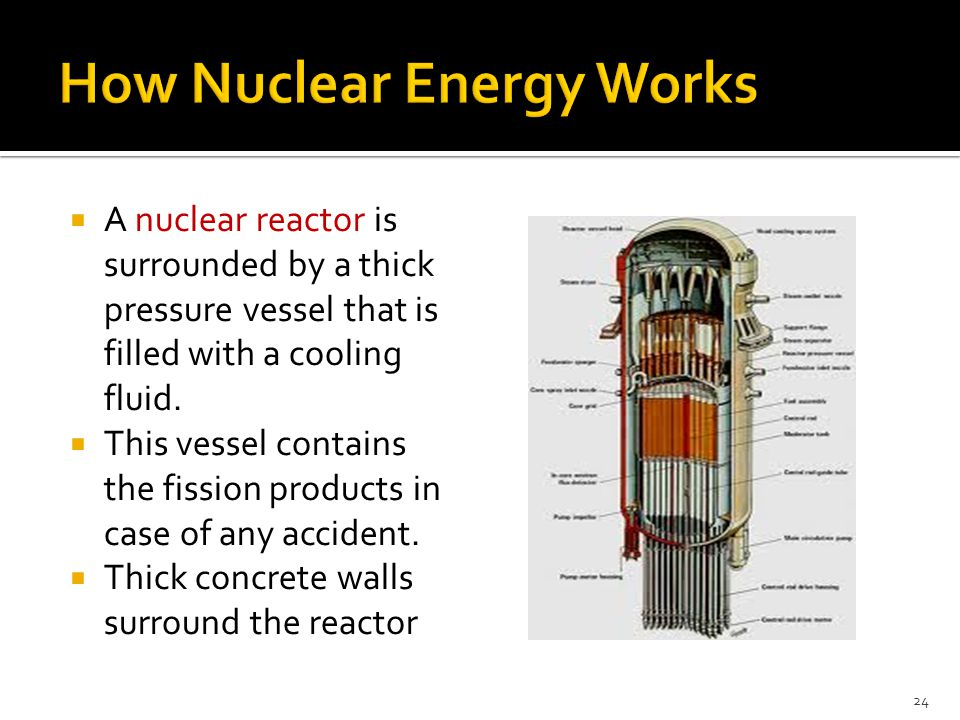  A nuclear reactor is surrounded by a thick pressure vessel that is filled with a cooling fluid.  This vessel contains the fission products in case