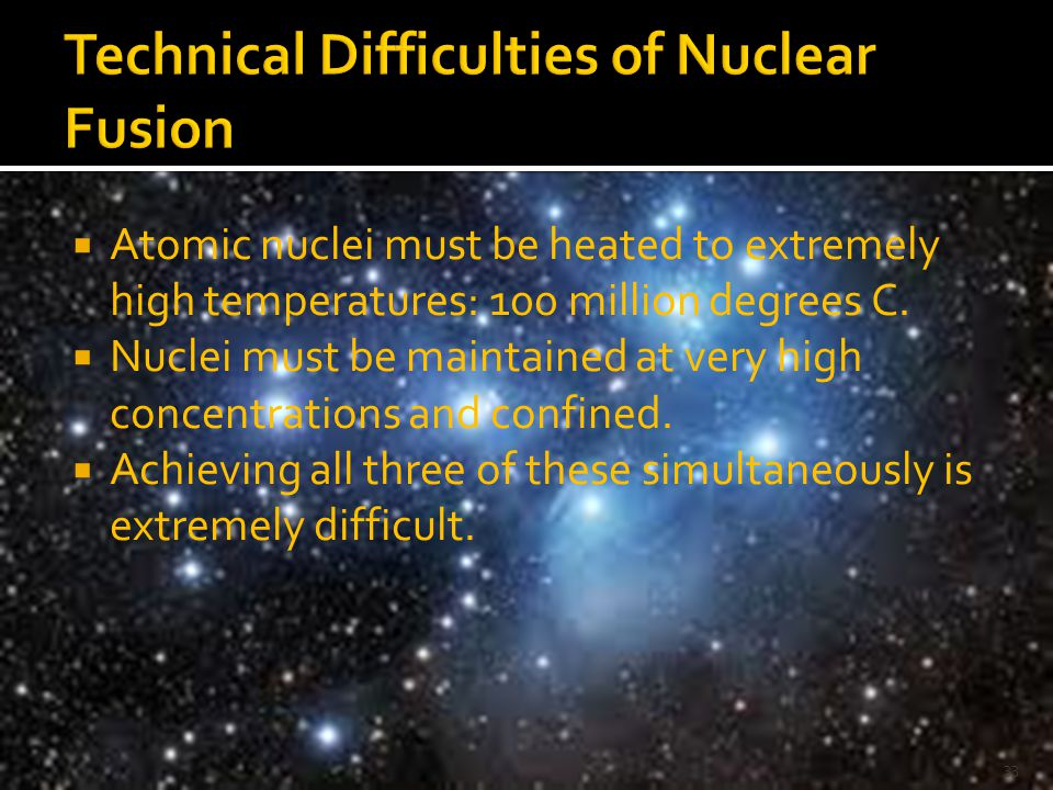  Atomic nuclei must be heated to extremely high temperatures: 100 million degrees C.  Nuclei must be maintained at very high concentrations and conf