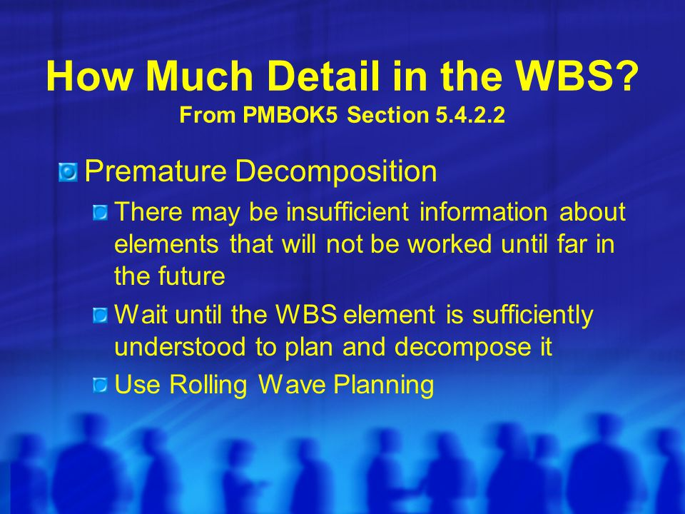 How Much Detail in the WBS? From PMBOK5 Section 5.4.2.2 Premature Decomposition There may be insufficient information about elements that will not be