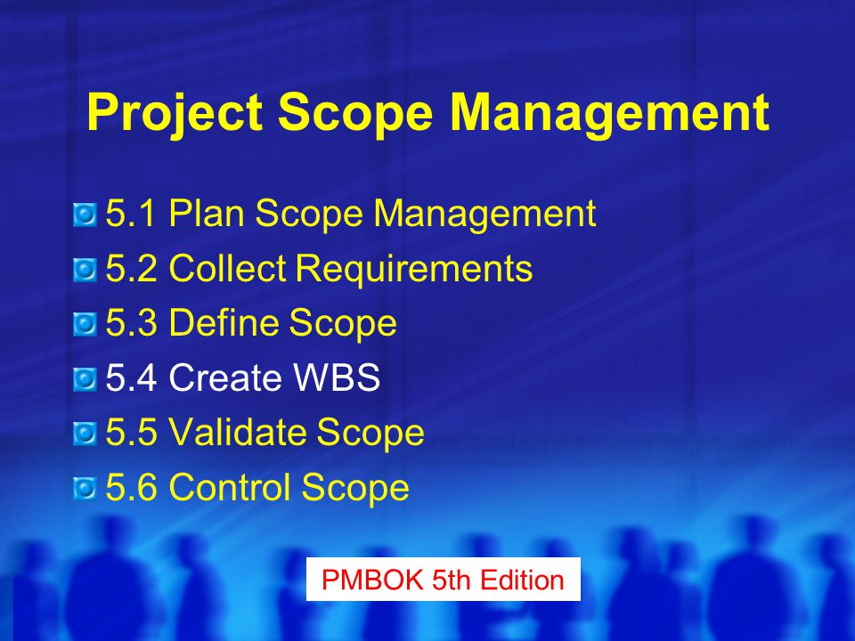 Project Scope Management 5.1 Plan Scope Management 5.2 Collect Requirements 5.3 Define Scope 5.4 Create WBS 5.5 Validate Scope 5.6 Control Scope PMBOK