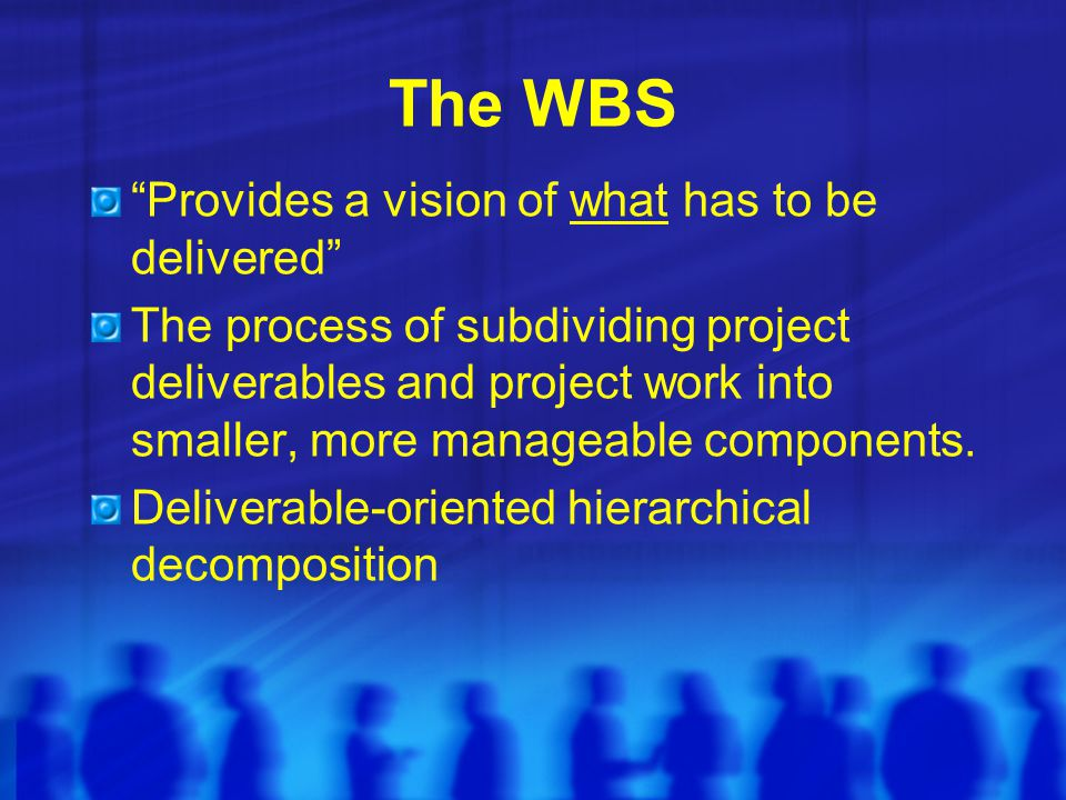 "The WBS ""Provides a vision of what has to be delivered"" The process of subdividing project deliverables and project work into smaller, more manageable"