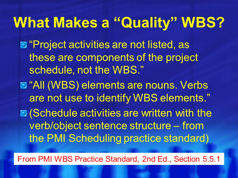 "What Makes a ""Quality"" WBS? ""Project activities are not listed, as these are components of the project schedule, not the WBS."" ""All (WBS) elements are"