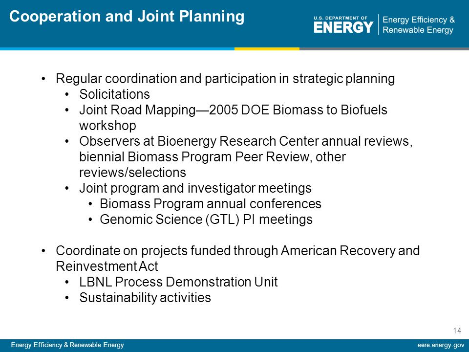 Energy Efficiency & Renewable Energyeere.energy.gov 14 Regular coordination and participation in strategic planning Solicitations Joint Road Mapping—2005 DOE Biomass to Biofuels workshop Observers at Bioenergy Research Center annual reviews, biennial Biomass Program Peer Review, other reviews/selections Joint program and investigator meetings Biomass Program annual conferences Genomic Science (GTL) PI meetings Coordinate on projects funded through American Recovery and Reinvestment Act LBNL Process Demonstration Unit Sustainability activities Cooperation and Joint Planning