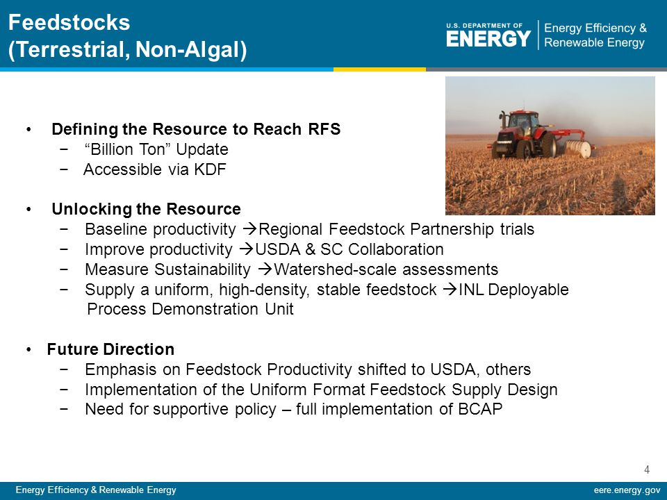 Energy Efficiency & Renewable Energyeere.energy.gov 4 Defining the Resource to Reach RFS − Billion Ton Update − Accessible via KDF Unlocking the Resource − Baseline productivity  Regional Feedstock Partnership trials − Improve productivity  USDA & SC Collaboration − Measure Sustainability  Watershed-scale assessments − Supply a uniform, high-density, stable feedstock  INL Deployable Process Demonstration Unit Future Direction − Emphasis on Feedstock Productivity shifted to USDA, others − Implementation of the Uniform Format Feedstock Supply Design − Need for supportive policy – full implementation of BCAP Feedstocks (Terrestrial, Non-Algal)