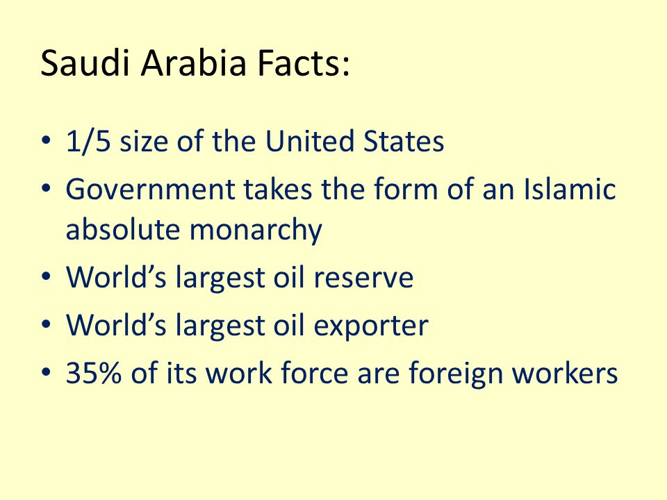 Saudi Arabia Facts: 1/5 size of the United States Government takes the form of an Islamic absolute monarchy World's largest oil reserve World's larges