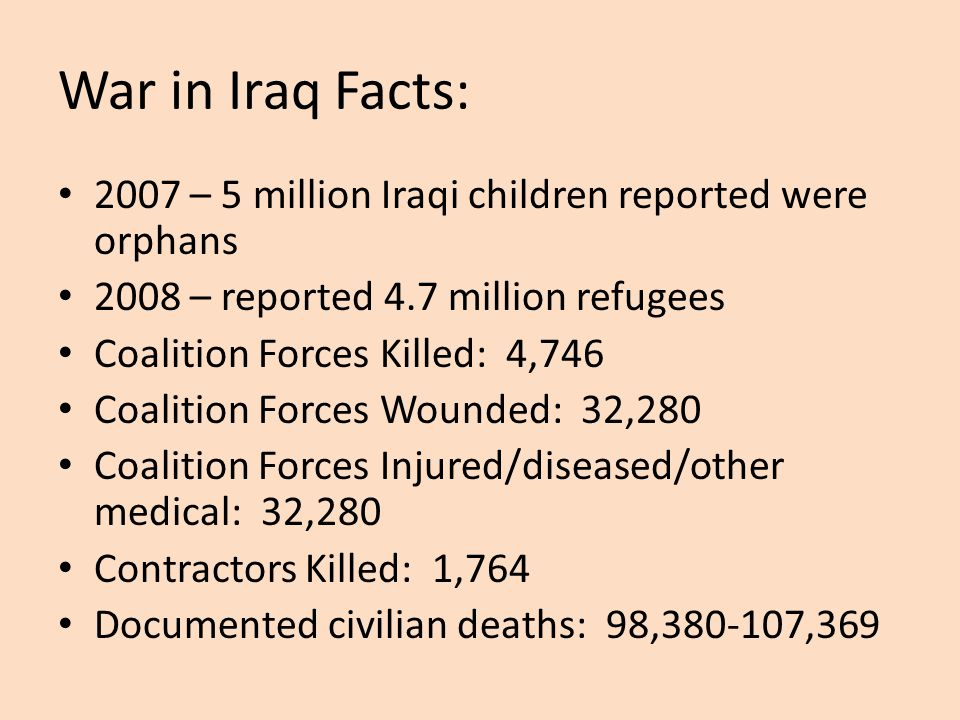 War in Iraq Facts: 2007 – 5 million Iraqi children reported were orphans 2008 – reported 4.7 million refugees Coalition Forces Killed: 4,746 Coalition