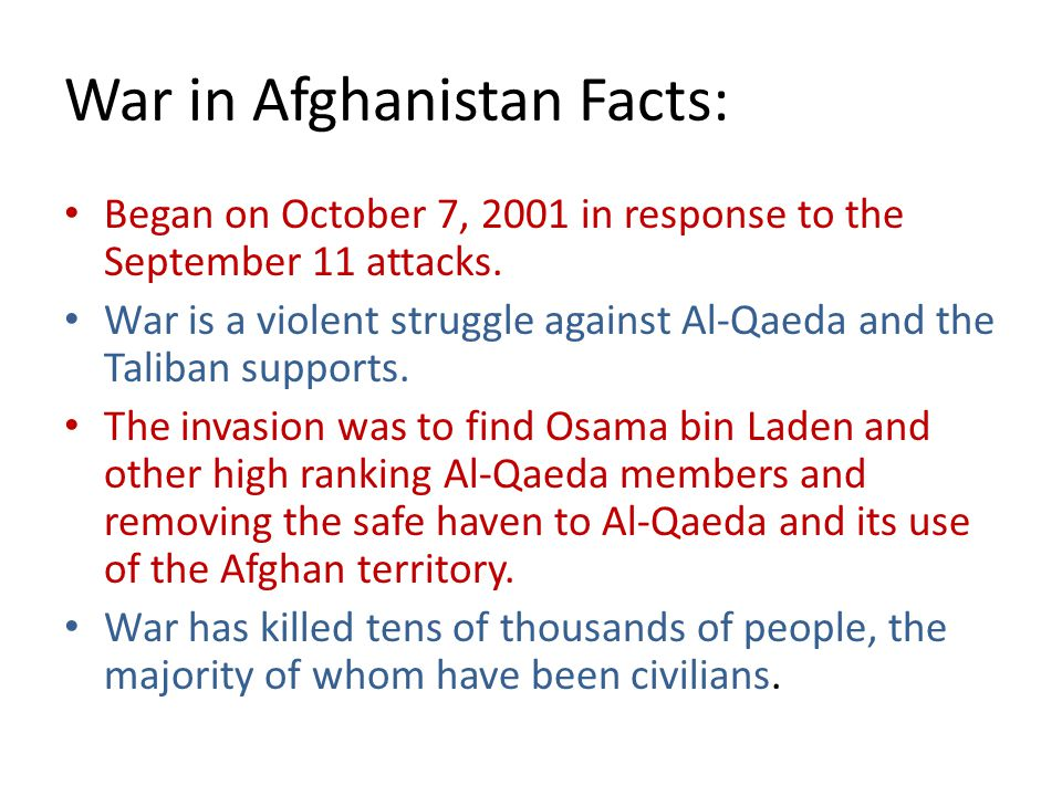 War in Afghanistan Facts: Began on October 7, 2001 in response to the September 11 attacks. War is a violent struggle against Al-Qaeda and the Taliban