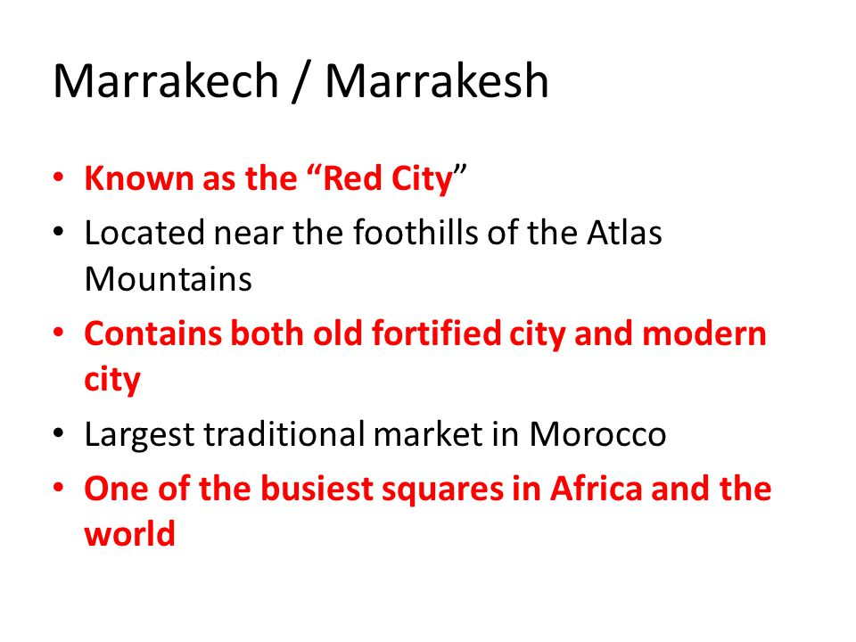 "Marrakech / Marrakesh Known as the ""Red City"" Located near the foothills of the Atlas Mountains Contains both old fortified city and modern city Large"