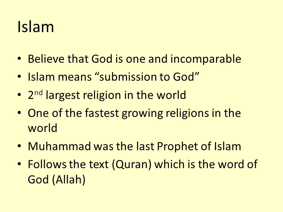 "Believe that God is one and incomparable Islam means ""submission to God"" 2 nd largest religion in the world One of the fastest growing religions in th"