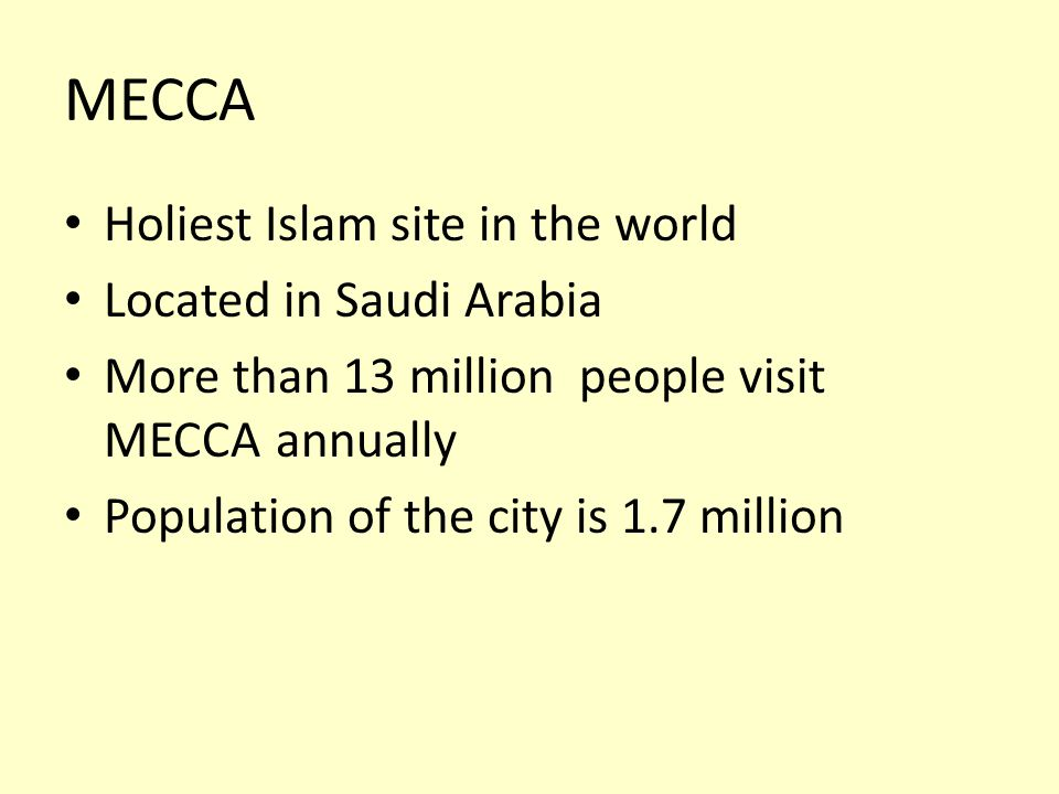 Holiest Islam site in the world Located in Saudi Arabia More than 13 million people visit MECCAannually Population of the city is 1.7 million