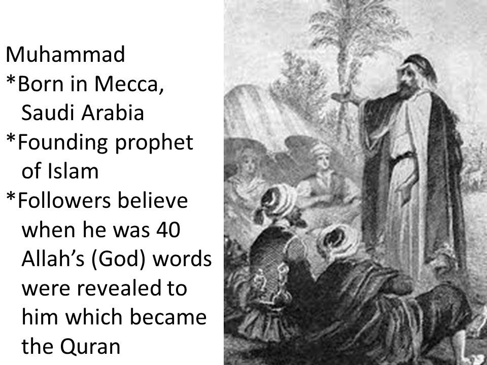 Muhammad *Born in Mecca, Saudi Arabia *Founding prophet of Islam *Followers believe when he was 40 Allah's (God) words were revealed to him which beca