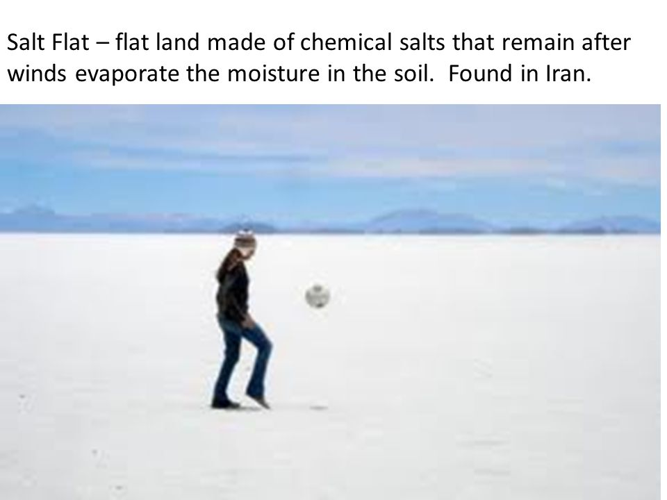 Salt Flat – flat land made of chemical salts that remain after winds evaporate the moisture in the soil. Found in Iran.