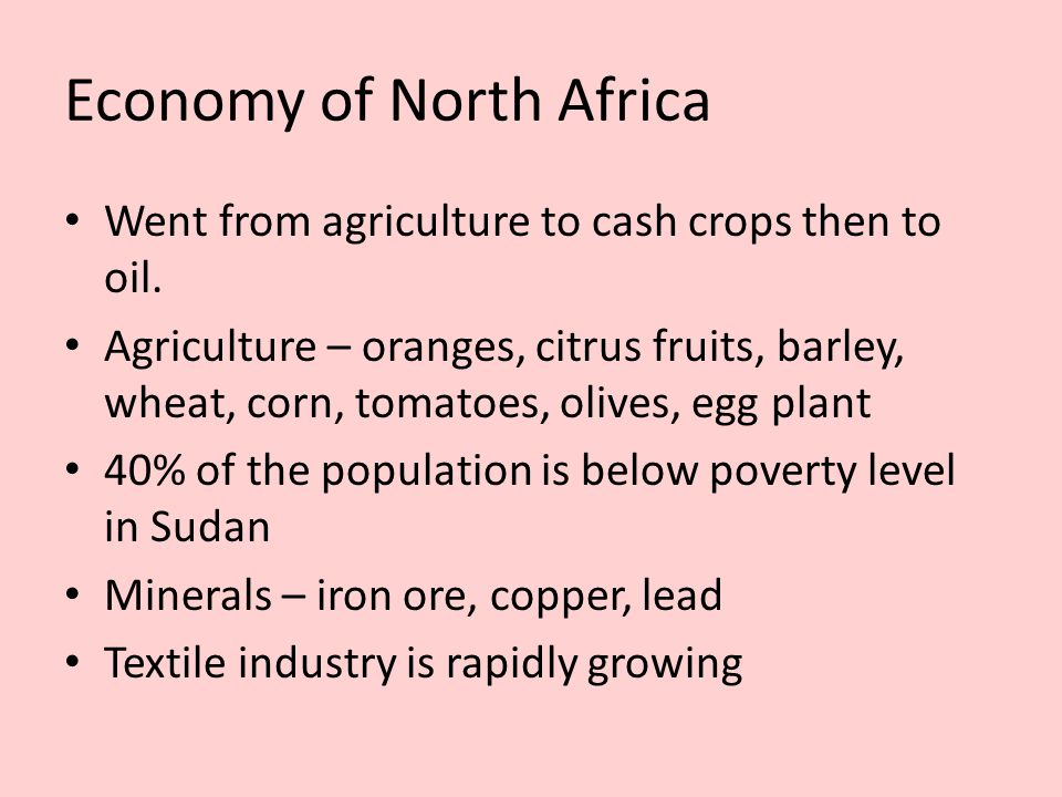 Economy of North Africa Went from agriculture to cash crops then to oil. Agriculture – oranges, citrus fruits, barley, wheat, corn, tomatoes, olives,