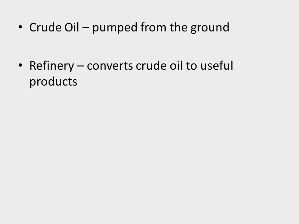 Crude Oil – pumped from the ground Refinery – converts crude oil to useful products