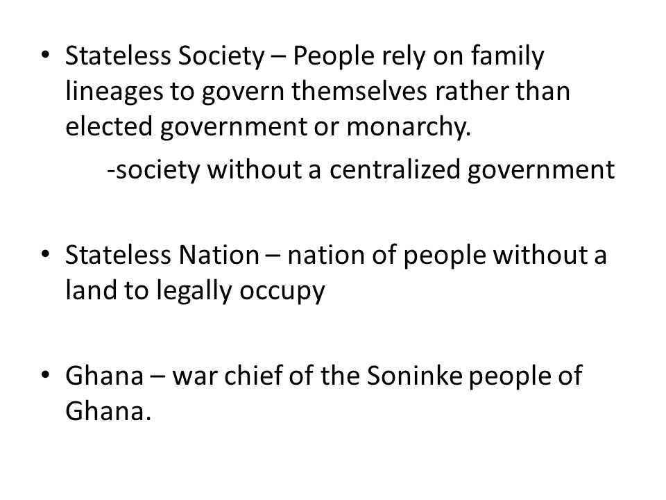 Stateless Society – People rely on family lineages to govern themselves rather than elected government or monarchy. -society without a centralized gov