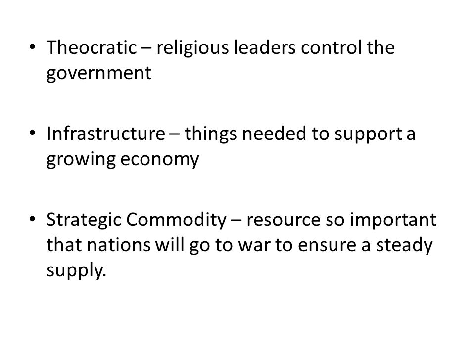 Theocratic – religious leaders control the government Infrastructure – things needed to support a growing economy Strategic Commodity – resource so im