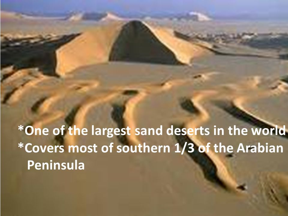 *One of the largest sand deserts in the world *Covers most of southern 1/3 of the Arabian Peninsula