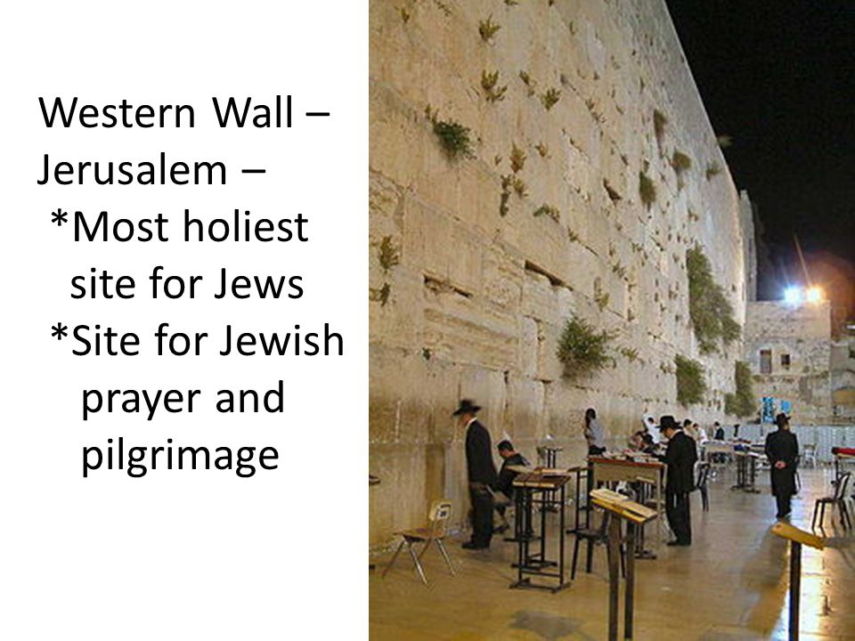 Western Wall – Jerusalem – *Most holiest site for Jews *Site for Jewish prayer and pilgrimage