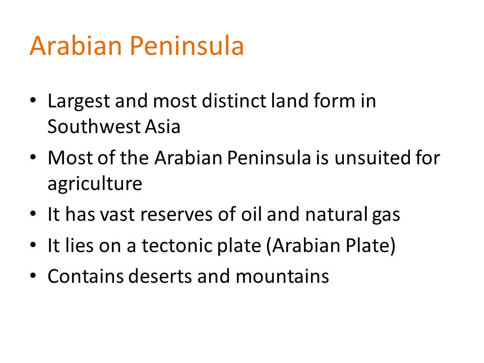 Arabian Peninsula Largest and most distinct land form in Southwest Asia Most of the Arabian Peninsula is unsuited for agriculture It has vast reserves