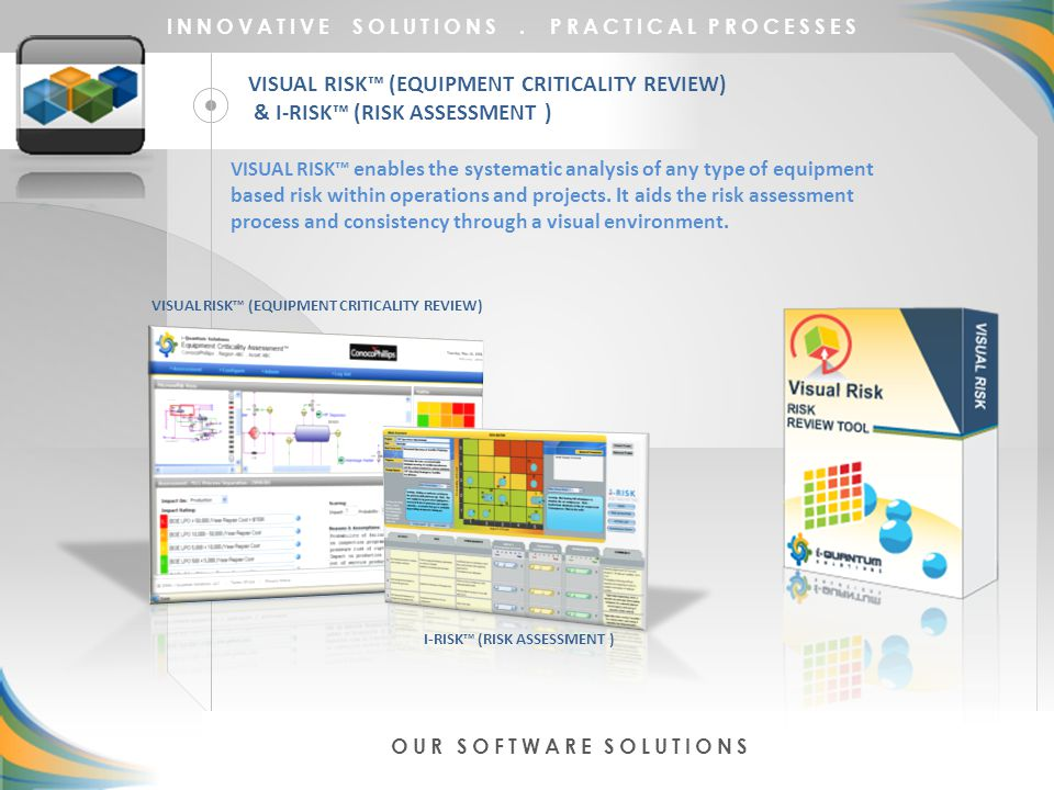 VISUAL RISK™ (EQUIPMENT CRITICALITY REVIEW) & I-RISK™ (RISK ASSESSMENT ) INNOVATIVE SOLUTIONS. PRACTICAL PROCESSES OUR SOFTWARE SOLUTIONS VISUAL RISK™