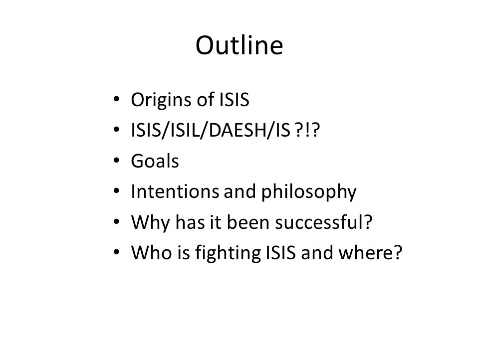 Outline Origins of ISIS ISIS/ISIL/DAESH/IS ?!? Goals Intentions and philosophy Why has it been successful? Who is fighting ISIS and where?