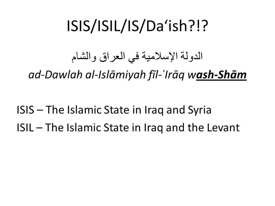 ISIS/ISIL/IS/Da'ish?!? الدولة الإسلامية في العراق والشام ad-Dawlah al-Islāmiyah fīl-ʿIrāq wash-Shām ISIS – The Islamic State in Iraq and Syria ISIL –