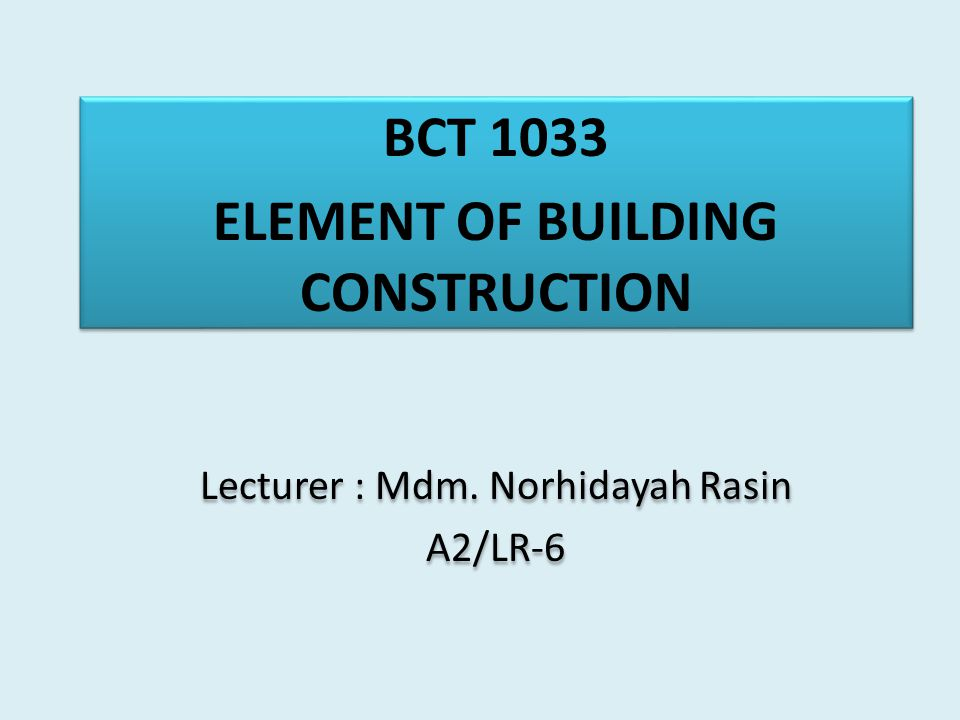 BCT 1033 ELEMENT OF BUILDING CONSTRUCTION Lecturer : Mdm.