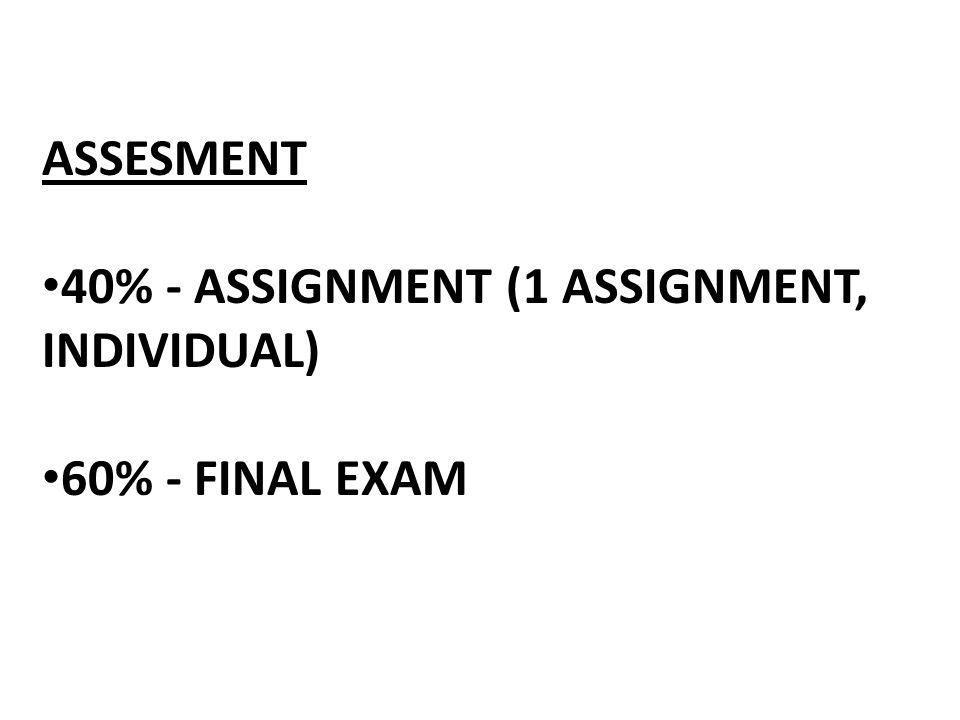 ASSESMENT 40% - ASSIGNMENT (1 ASSIGNMENT, INDIVIDUAL) 60% - FINAL EXAM
