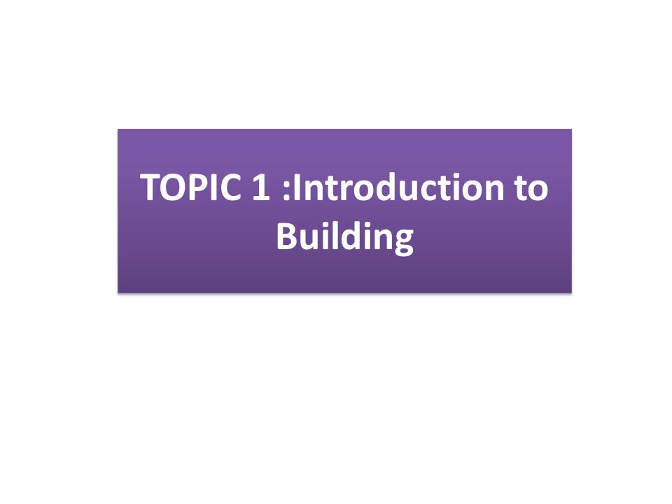 TOPIC 1 :Introduction to Building