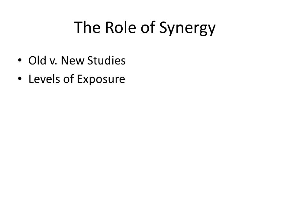 The Role of Synergy Old v. New Studies Levels of Exposure