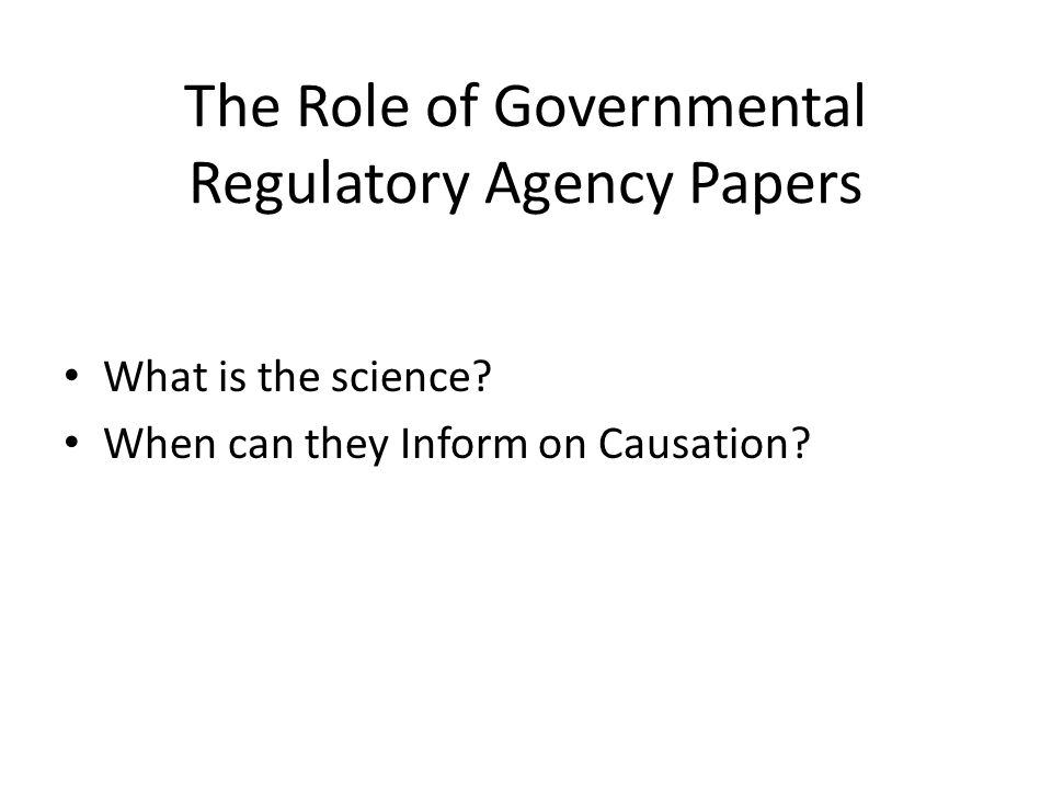 The Role of Governmental Regulatory Agency Papers What is the science? When can they Inform on Causation?
