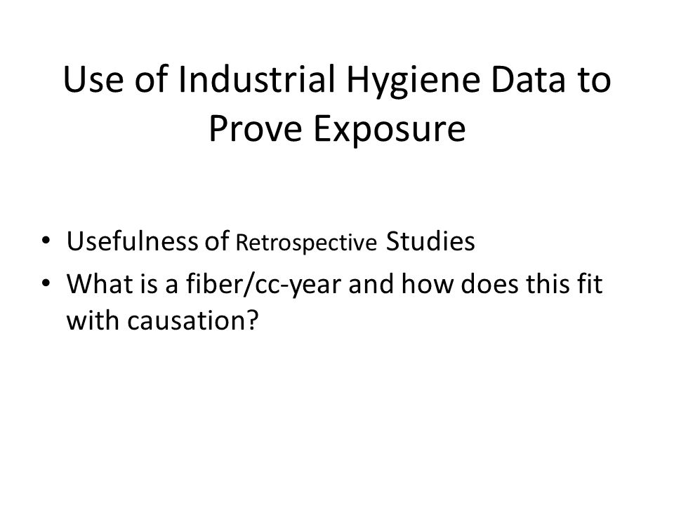 Use of Industrial Hygiene Data to Prove Exposure Usefulness of Retrospective Studies What is a fiber/cc-year and how does this fit with causation?