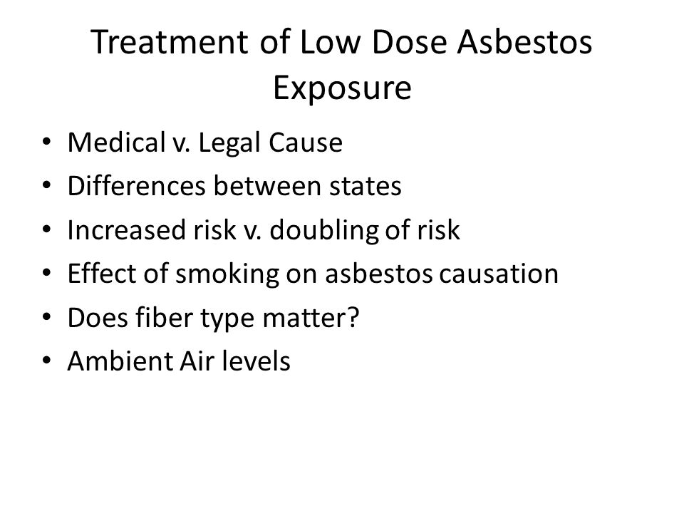 Treatment of Low Dose Asbestos Exposure Medical v. Legal Cause Differences between states Increased risk v. doubling of risk Effect of smoking on asbe