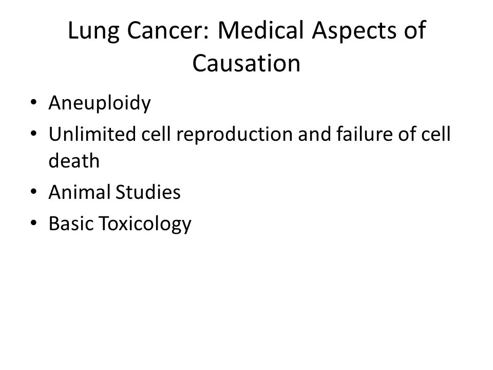 Lung Cancer: Medical Aspects of Causation Aneuploidy Unlimited cell reproduction and failure of cell death Animal Studies Basic Toxicology