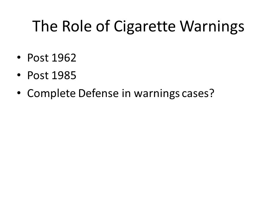 The Role of Cigarette Warnings Post 1962 Post 1985 Complete Defense in warnings cases?