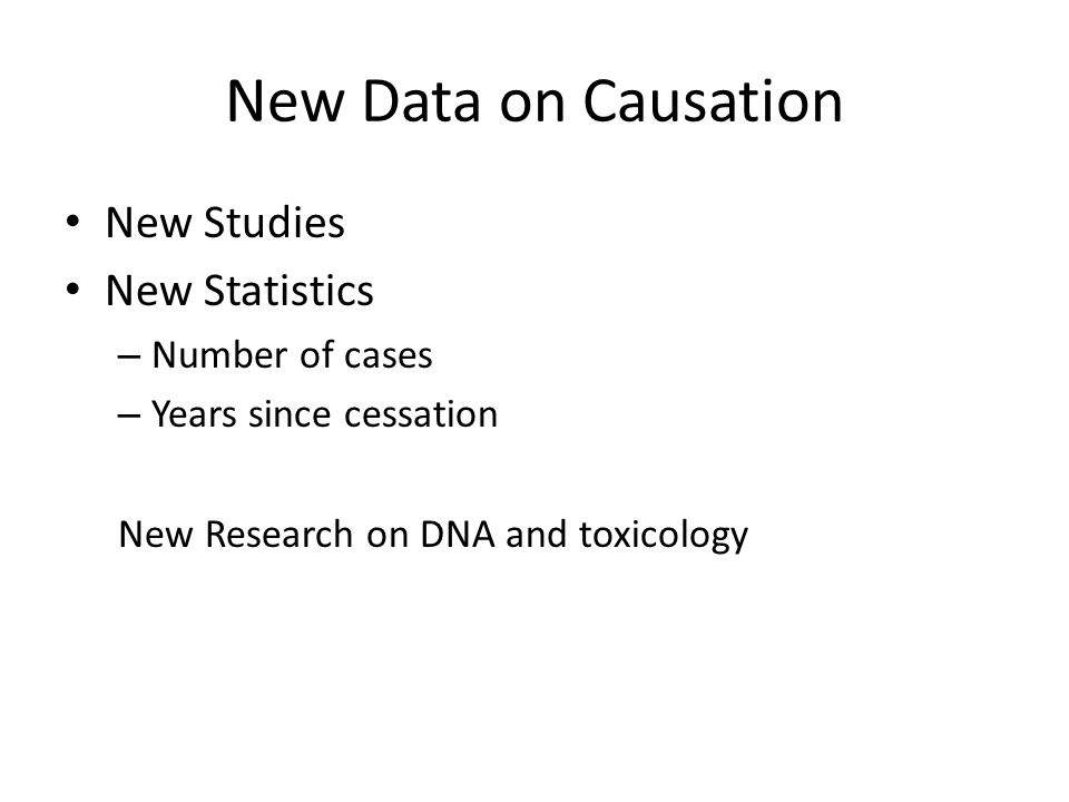 New Data on Causation New Studies New Statistics – Number of cases – Years since cessation New Research on DNA and toxicology