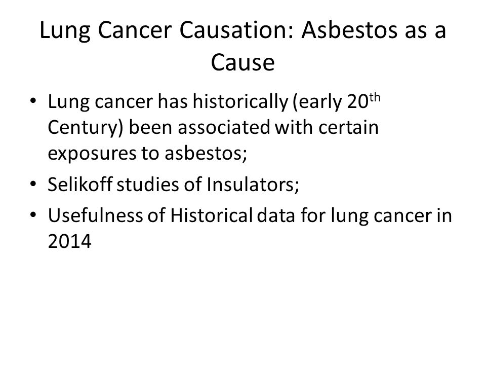 Lung Cancer Causation: Asbestos as a Cause Lung cancer has historically (early 20 th Century) been associated with certain exposures to asbestos; Seli