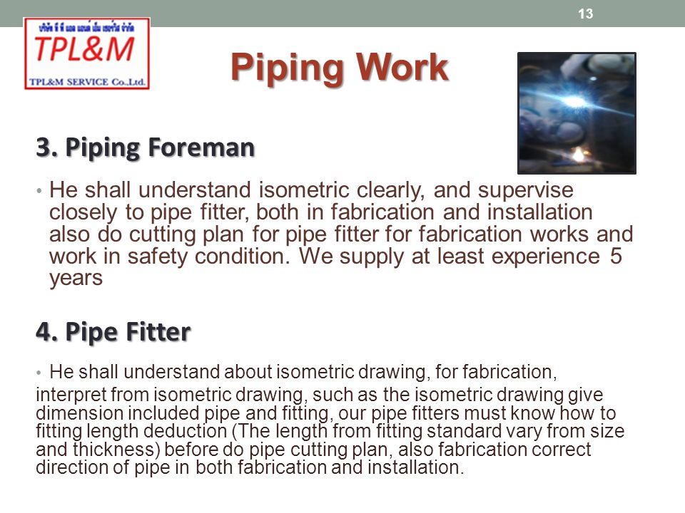 3. Piping Foreman He shall understand isometric clearly, and supervise closely to pipe fitter, both in fabrication and installation also do cutting pl
