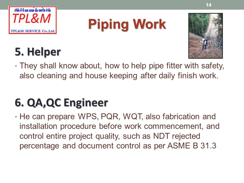 5. Helper They shall know about, how to help pipe fitter with safety, also cleaning and house keeping after daily finish work. 6. QA,QC Engineer He ca