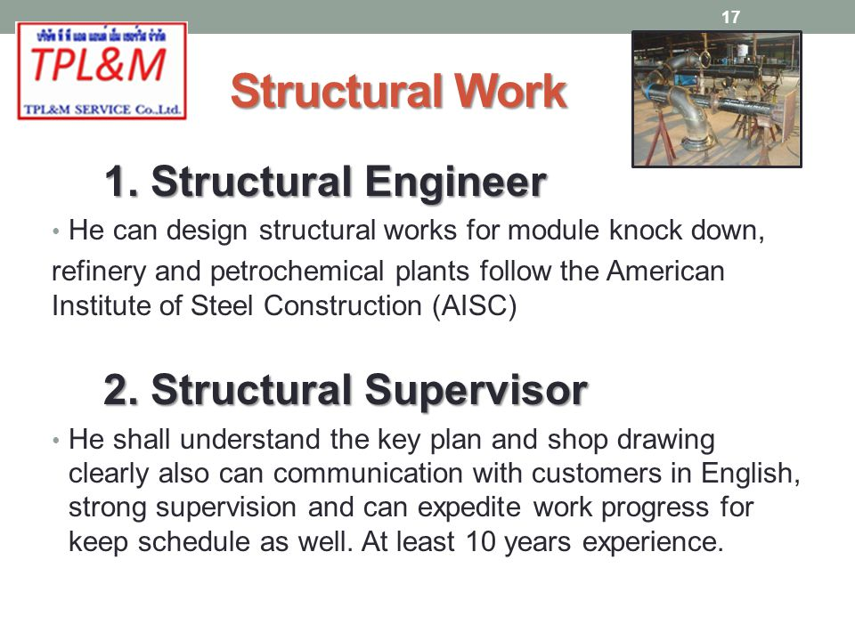 Structural Work 1. Structural Engineer He can design structural works for module knock down, refinery and petrochemical plants follow the American Ins