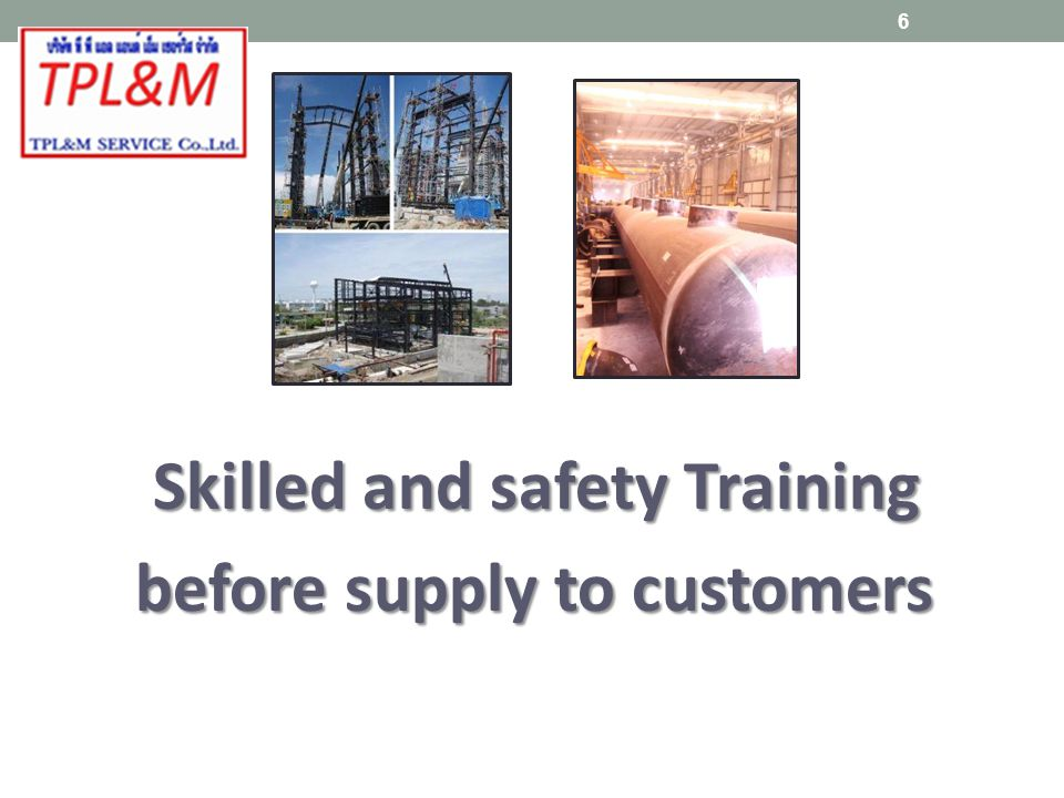 Skilled and safety Training Skilled and safety Training before supply to customers before supply to customers 6