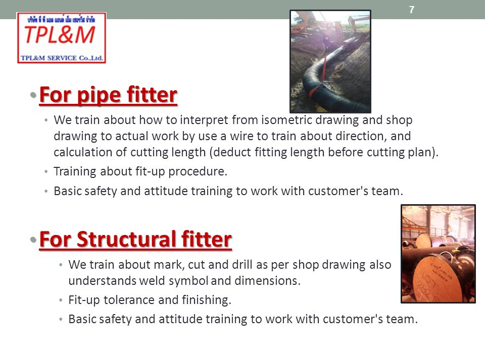 For pipe fitter For pipe fitter We train about how to interpret from isometric drawing and shop drawing to actual work by use a wire to train about direction, and calculation of cutting length (deduct fitting length before cutting plan).