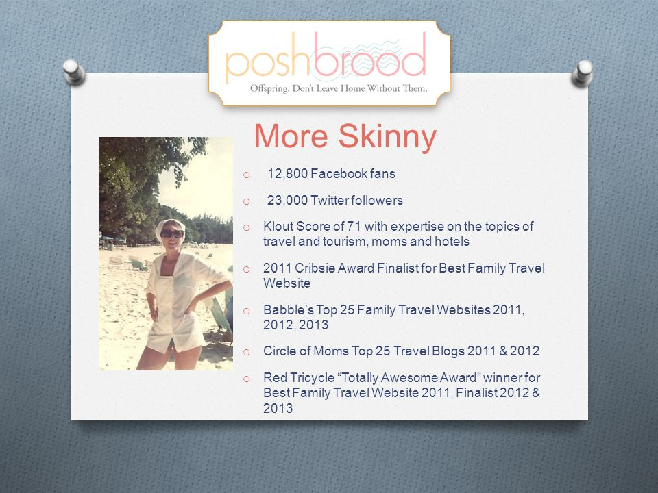 More Skinny o 12,800 Facebook fans o 23,000 Twitter followers o Klout Score of 71 with expertise on the topics of travel and tourism, moms and hotels o 2011 Cribsie Award Finalist for Best Family Travel Website o Babble's Top 25 Family Travel Websites 2011, 2012, 2013 o Circle of Moms Top 25 Travel Blogs 2011 & 2012 o Red Tricycle Totally Awesome Award winner for Best Family Travel Website 2011, Finalist 2012 & 2013
