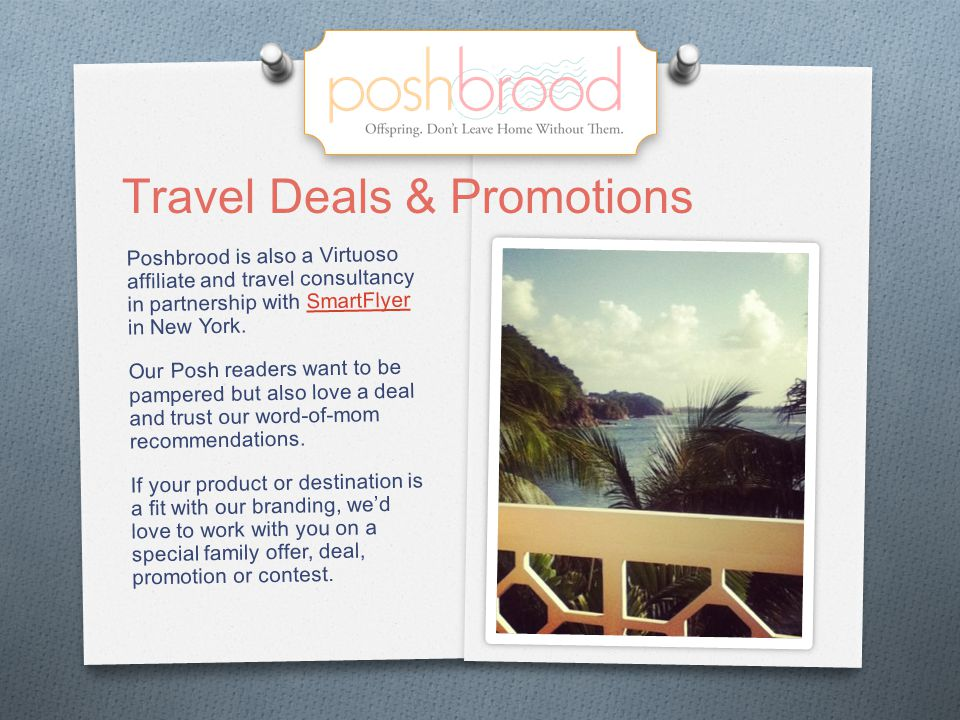 Poshbrood is also a Virtuoso affiliate and travel consultancy in partnership with SmartFlyer in New York.SmartFlyer Our Posh readers want to be pampered but also love a deal and trust our word-of-mom recommendations.