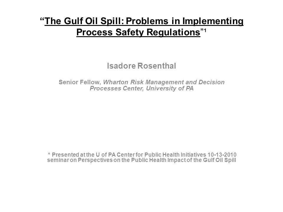 The Gulf Oil Spill: Problems in Implementing Process Safety Regulations ¹ Isadore Rosenthal Senior Fellow, Wharton Risk Management and Decision Processes Center, University of PA * Presented at the U of PA Center for Public Health Initiatives 10-13-2010 seminar on Perspectives on the Public Health Impact of the Gulf Oil Spill